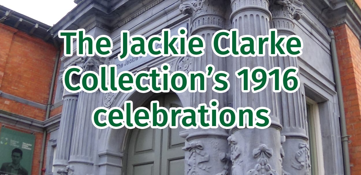 The Jackie Clarke Collection's 1916 celebrations are in full swing - why not pop in to Ballina's most significant attraction and take a look?